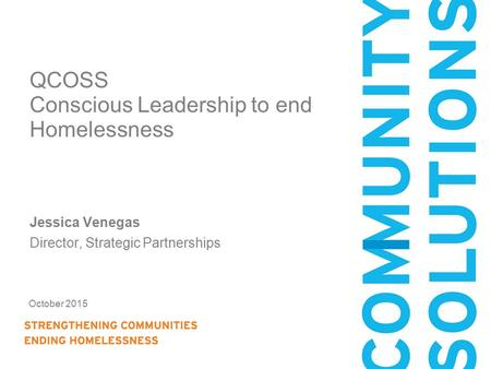 October 2015 QCOSS Conscious Leadership to end Homelessness Jessica Venegas Director, Strategic Partnerships.