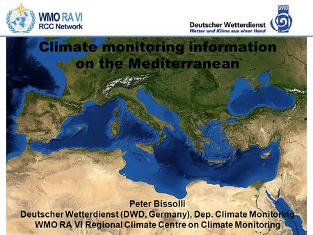 Climate monitoring information on the Mediterranean Peter Bissolli Deutscher Wetterdienst (DWD, Germany), Dep. Climate Monitoring WMO RA VI Regional Climate.