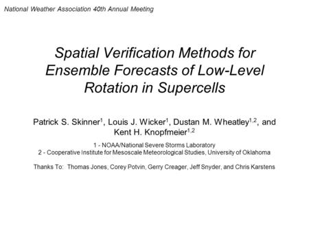 Spatial Verification Methods for Ensemble Forecasts of Low-Level Rotation in Supercells Patrick S. Skinner 1, Louis J. Wicker 1, Dustan M. Wheatley 1,2,