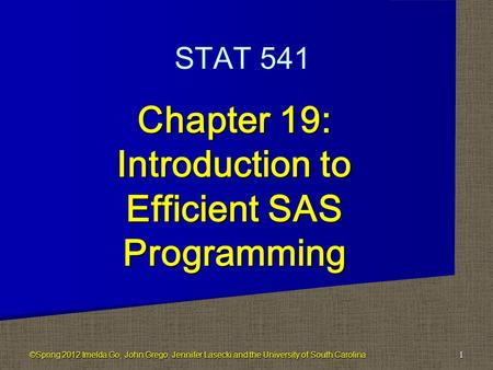 Chapter 19: Introduction to Efficient SAS Programming 1 STAT 541 ©Spring 2012 Imelda Go, John Grego, Jennifer Lasecki and the University of South Carolina.