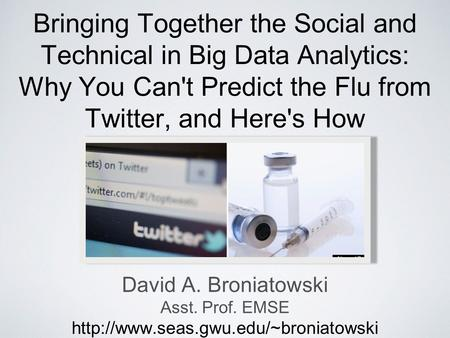 Bringing Together the Social and Technical in Big Data Analytics: Why You Can't Predict the Flu from Twitter, and Here's How David A. Broniatowski Asst.