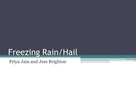 Freezing Rain/Hail Priya Jain and Jess Brighton. Definition of Freezing Rain/Hail 1. Pellets of Frozen Rain 2. Rain that falls at cold temperatures and.