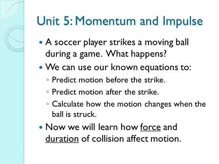 Unit 5: Momentum and Impulse A soccer player strikes a moving ball during a game. What happens? We can use our known equations to: ◦ Predict motion before.