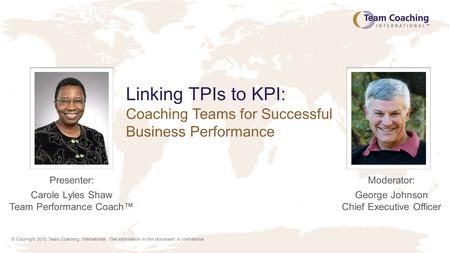 © Copyright 2015 Team Coaching International. The information in this document is confidential. Linking TPIs to KPI: Coaching Teams for Successful Business.