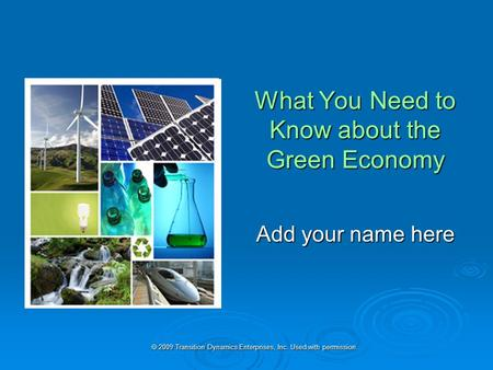  2009 Transition Dynamics Enterprises, Inc. Used with permission. What You Need to Know about the Green Economy Add your name here.