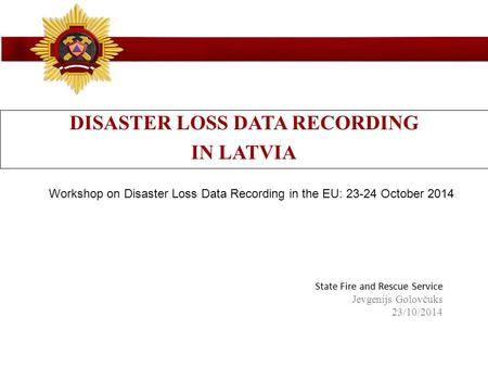 State Fire and Rescue Service State Fire and Rescue Service Jevgenijs Golovčuks 23/10/2014 DISASTER LOSS DATA RECORDING IN LATVIA Workshop on Disaster.