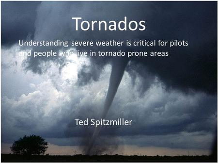 Tornados Ted Spitzmiller Understanding severe weather is critical for pilots and people who live in tornado prone areas.