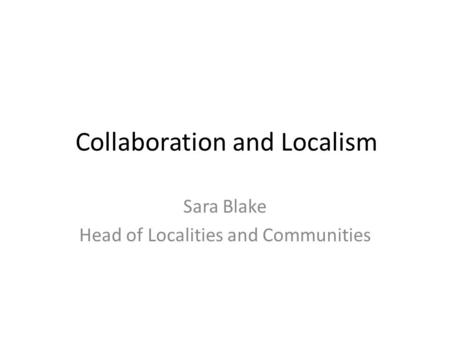 Collaboration and Localism Sara Blake Head of Localities and Communities.