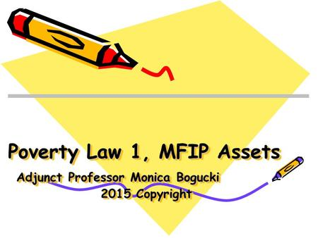 Poverty Law 1, MFIP Assets Adjunct Professor Monica Bogucki 2015 Copyright.