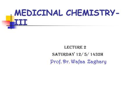 MEDICINAL CHEMISTRY- III Lecture 2 Saturday 12/ 5/ 1432H Prof. Dr. Wafaa Zaghary.