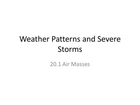 Weather Patterns and Severe Storms 20.1 Air Masses.