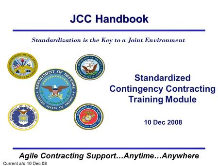 JCC Handbook Agile Contracting Support…Anytime…Anywhere Standardized Contingency Contracting Training Module Current a/o 10 Dec 08 Standardization is the.