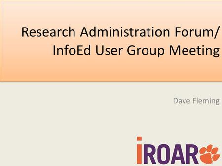 Research Administration Forum/ InfoEd User Group Meeting Dave Fleming.