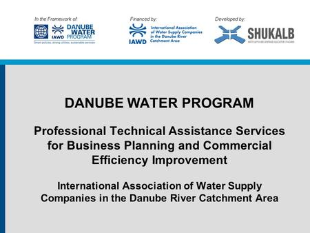 In the Framework of: Financed by: Developed by: DANUBE WATER PROGRAM Professional Technical Assistance Services for Business Planning and Commercial Efficiency.