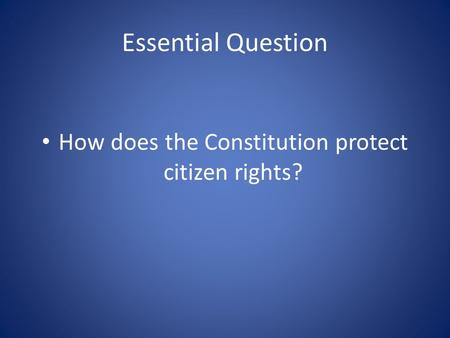 Essential Question How does the Constitution protect citizen rights?