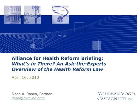 Alliance for Health Reform Briefing: What's in There? An Ask-the-Experts Overview of the Health Reform Law April 16, 2010 Dean A. Rosen, Partner