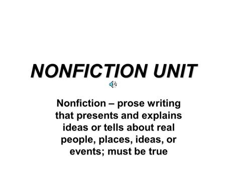 NONFICTION UNIT Nonfiction – prose writing that presents and explains ideas or tells about real people, places, ideas, or events; must be true.