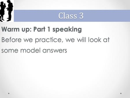 Warm up: Part 1 speaking Before we practice, we will look at some model answers Class 3.
