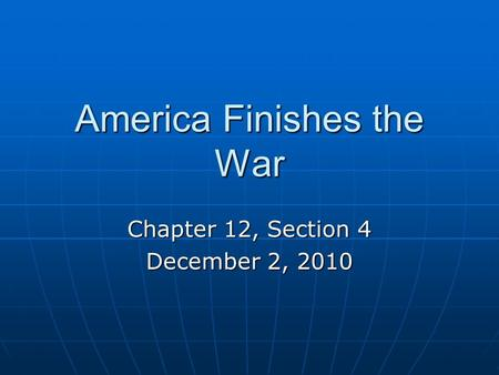 America Finishes the War Chapter 12, Section 4 December 2, 2010.