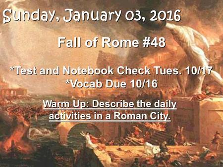 Fall of Rome #48 *Test and Notebook Check Tues. 10/17 *Vocab Due 10/16 Warm Up: Describe the daily activities in a Roman City. Sunday, January 03, 2016Sunday,