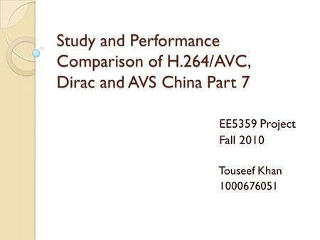 Study and Performance Comparison of H.264/AVC, Dirac and AVS China Part 7 EE5359 Project Fall 2010 Touseef Khan 1000676051.