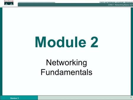 1 Version 3 Module 2 Networking Fundamentals. 2 Version 3 Data Networks Data networks developed as a result of business applications that were written.