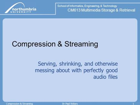 School of Informatics, Engineering, & Technology CM613 Multimedia Storage & Retrieval Compression & StreamingDr Paul Vickers1 Compression & Streaming Serving,