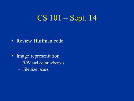 CS 101 – Sept. 14 Review Huffman code Image representation –B/W and color schemes –File size issues.