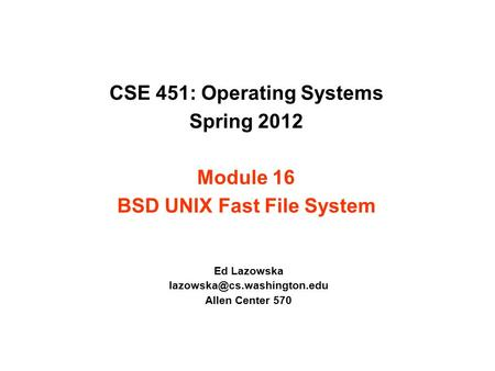 CSE 451: Operating Systems Spring 2012 Module 16 BSD UNIX Fast File System Ed Lazowska Allen Center 570.
