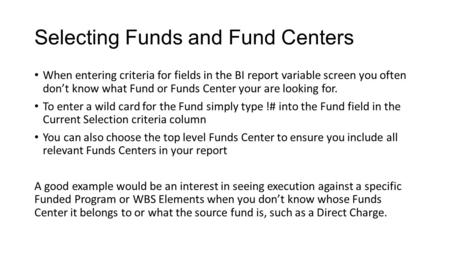 Selecting Funds and Fund Centers When entering criteria for fields in the BI report variable screen you often don't know what Fund or Funds Center your.