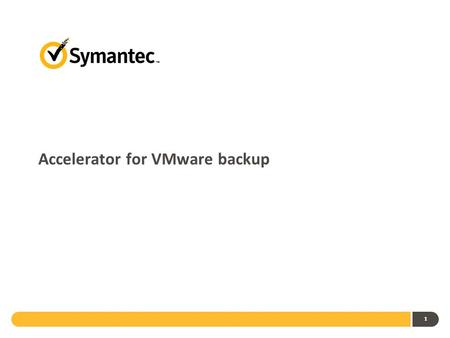 Accelerator for VMware backup 1. Today's Challenges Volume of data to be backed up from VMware environments is generally high and backup windows are small.