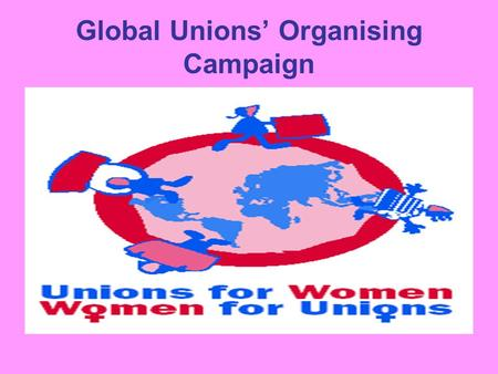 Global Unions' Organising Campaign. Unification: ICFTU - International Confederation of Free Trade Unions WCL - World Confederation of Labour and New.