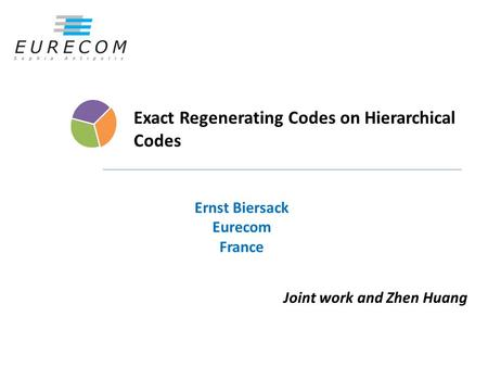 Exact Regenerating Codes on Hierarchical Codes Ernst Biersack Eurecom France Joint work and Zhen Huang.