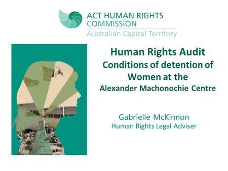 Human Rights Audit Conditions of detention of Women at the Alexander Machonochie Centre Gabrielle McKinnon Human Rights Legal Adviser.