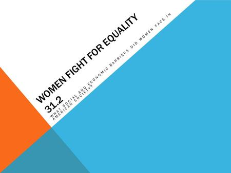 WOMEN FIGHT FOR EQUALITY 31.2 WHAT SOCIAL AND ECONOMIC BARRIERS DID WOMEN FACE IN AMERICAN SOCIETY?