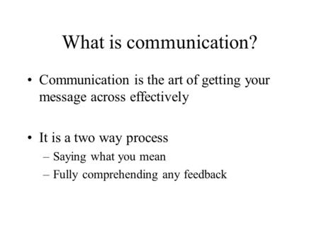 What is communication? Communication is the art of getting your message across effectively It is a two way process –Saying what you mean –Fully comprehending.