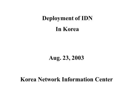 Deployment of IDN In Korea Aug. 23, 2003 Korea Network Information Center.