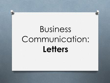 Business Communication: Letters. Letter O A formal correspondence O Usually used to communicate with people outside of a company O A letter can be sent.