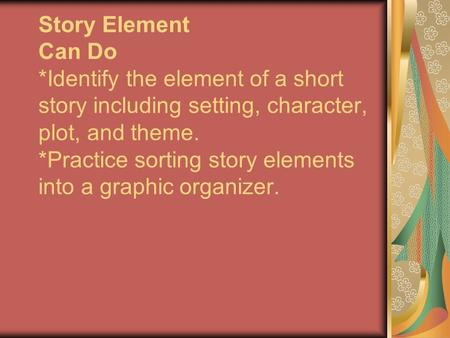 Story Element Can Do *Identify the element of a short story including setting, character, plot, and theme. *Practice sorting story elements into a graphic.
