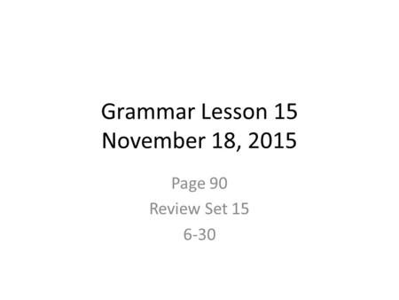 Grammar Lesson 15 November 18, 2015 Page 90 Review Set 15 6-30.