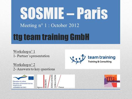 Ttg team training GmbH SOSMIE – Paris Meeting n° 1 : October 2012 Workshop n° 1 1- Partner's presentation Workshop n° 2 2- Answers to key questions.
