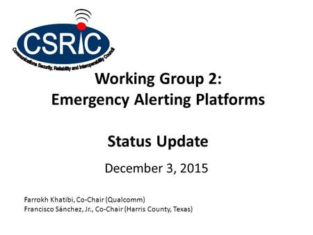 Working Group 2: Emergency Alerting Platforms Status Update December 3, 2015 Farrokh Khatibi, Co-Chair (Qualcomm) Francisco Sánchez, Jr., Co-Chair (Harris.
