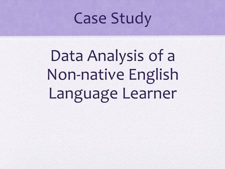 Case Study Data Analysis of a Non-native English Language Learner.