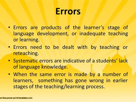 Errors Errors are products of the learner's stage of language development, or inadequate teaching or learning. Errors need to be dealt with by teaching.