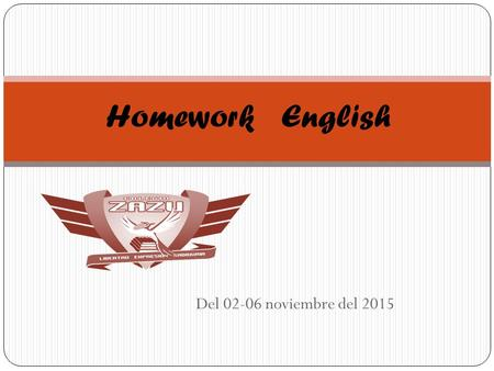 Del 02-06 noviembre del 2015 Homework English. Miss Silvia Chinolla Monday 02Tuesday 03Wednesday 04Thursday 05Friday 06 Vocabulary worksheet En uns hoja.