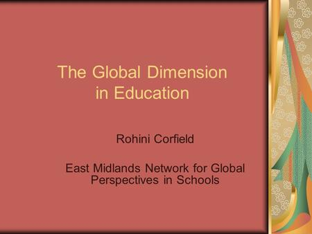 The Global Dimension in Education Rohini Corfield East Midlands Network for Global Perspectives in Schools.