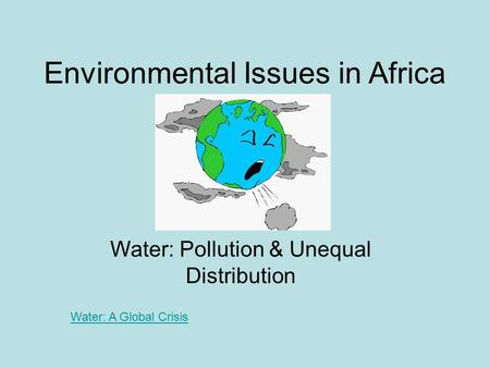 Environmental Issues in Africa Water: Pollution & Unequal Distribution Water: A Global Crisis.