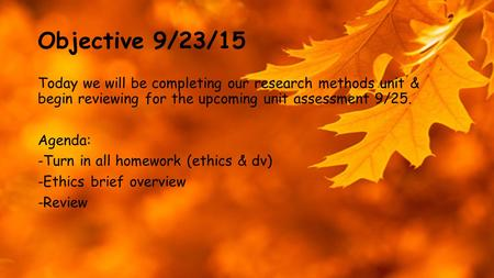 Objective 9/23/15 Today we will be completing our research methods unit & begin reviewing for the upcoming unit assessment 9/25. Agenda: -Turn in all homework.