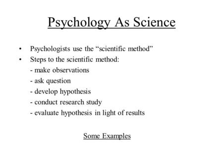 "Psychology As Science Psychologists use the ""scientific method"" Steps to the scientific method: - make observations - ask question - develop hypothesis."