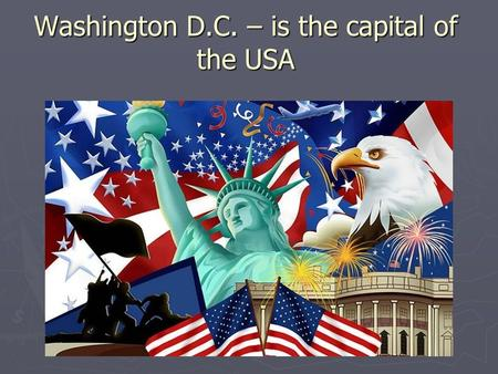 Washington D.C. – is the capital of the USA. Washington D.C. – is the capital of the USA. It is situated in the east of the country, on the bank of the.